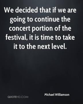 Michael Williamson  - We decided that if we are going to continue the concert portion of the festival, it is time to take it to the next level.