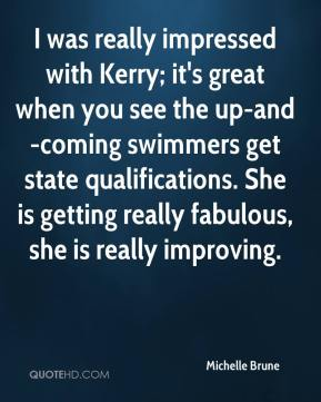 Michelle Brune  - I was really impressed with Kerry; it's great when you see the up-and-coming swimmers get state qualifications. She is getting really fabulous, she is really improving.