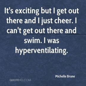 Michelle Brune  - It's exciting but I get out there and I just cheer. I can't get out there and swim. I was hyperventilating.