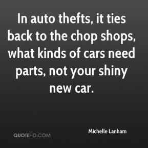 Michelle Lanham  - In auto thefts, it ties back to the chop shops, what kinds of cars need parts, not your shiny new car.