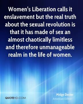 Midge Decter  - Women's Liberation calls it enslavement but the real truth about the sexual revolution is that it has made of sex an almost chaotically limitless and therefore unmanageable realm in the life of women.