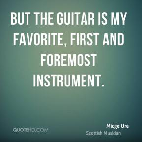 Midge Ure - But the guitar is my favorite, first and foremost instrument.