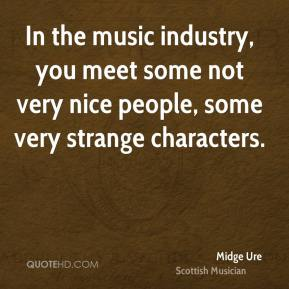 In the music industry, you meet some not very nice people, some very strange characters.