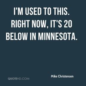 Mike Christensen  - I'm used to this. Right now, it's 20 below in Minnesota.