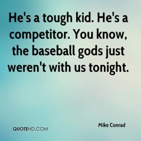 He's a tough kid. He's a competitor. You know, the baseball gods just weren't with us tonight.