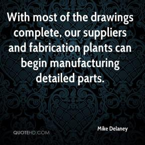Mike Delaney  - With most of the drawings complete, our suppliers and fabrication plants can begin manufacturing detailed parts.