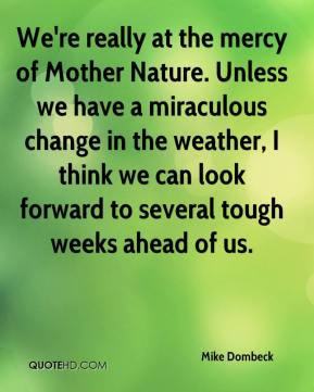 We're really at the mercy of Mother Nature. Unless we have a miraculous change in the weather, I think we can look forward to several tough weeks ahead of us.