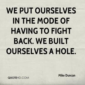 Mike Duncan  - We put ourselves in the mode of having to fight back. We built ourselves a hole.