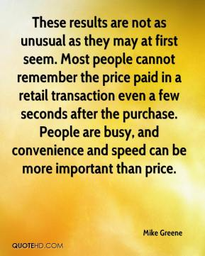 Mike Greene  - These results are not as unusual as they may at first seem. Most people cannot remember the price paid in a retail transaction even a few seconds after the purchase. People are busy, and convenience and speed can be more important than price.