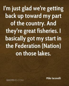 I'm just glad we're getting back up toward my part of the country. And they're great fisheries. I basically got my start in the Federation (Nation) on those lakes.