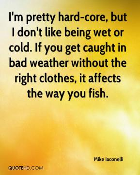 I'm pretty hard-core, but I don't like being wet or cold. If you get caught in bad weather without the right clothes, it affects the way you fish.