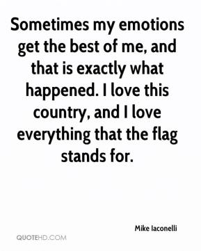 Mike Iaconelli  - Sometimes my emotions get the best of me, and that is exactly what happened. I love this country, and I love everything that the flag stands for.