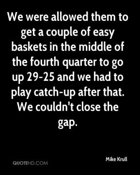 Mike Krull  - We were allowed them to get a couple of easy baskets in the middle of the fourth quarter to go up 29-25 and we had to play catch-up after that. We couldn't close the gap.