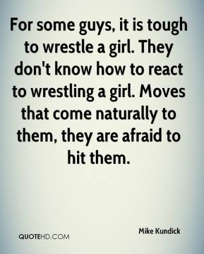 For some guys, it is tough to wrestle a girl. They don't know how to react to wrestling a girl. Moves that come naturally to them, they are afraid to hit them.