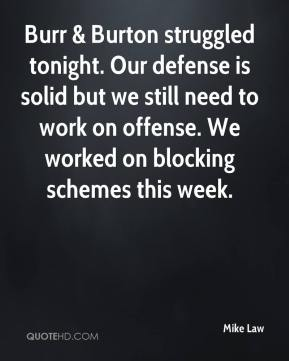 Mike Law  - Burr & Burton struggled tonight. Our defense is solid but we still need to work on offense. We worked on blocking schemes this week.
