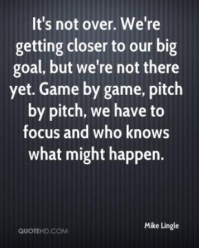 Mike Lingle  - It's not over. We're getting closer to our big goal, but we're not there yet. Game by game, pitch by pitch, we have to focus and who knows what might happen.