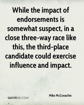 Mike McConachie  - While the impact of endorsements is somewhat suspect, in a close three-way race like this, the third-place candidate could exercise influence and impact.