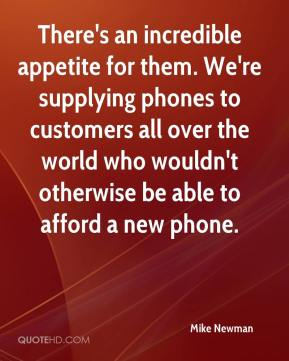 There's an incredible appetite for them. We're supplying phones to customers all over the world who wouldn't otherwise be able to afford a new phone.