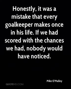 Mike O'Malley  - Honestly, it was a mistake that every goalkeeper makes once in his life. If we had scored with the chances we had, nobody would have noticed.