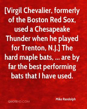 [Virgil Chevalier, formerly of the Boston Red Sox, used a Chesapeake Thunder when he played for Trenton, N.J.] The hard maple bats, ... are by far the best performing bats that I have used.