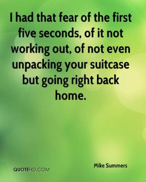Mike Summers  - I had that fear of the first five seconds, of it not working out, of not even unpacking your suitcase but going right back home.