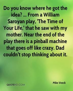 Mike Veeck  - Do you know where he got the idea? ... From a William Saroyan play, 'The Time of Your Life,' that he saw with my mother. Near the end of the play there is a pinball machine that goes off like crazy. Dad couldn't stop thinking about it.