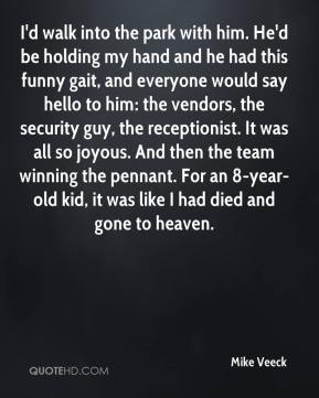 I'd walk into the park with him. He'd be holding my hand and he had this funny gait, and everyone would say hello to him: the vendors, the security guy, the receptionist. It was all so joyous. And then the team winning the pennant. For an 8-year-old kid, it was like I had died and gone to heaven.