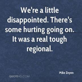 Mike Zeyen  - We're a little disappointed. There's some hurting going on. It was a real tough regional.