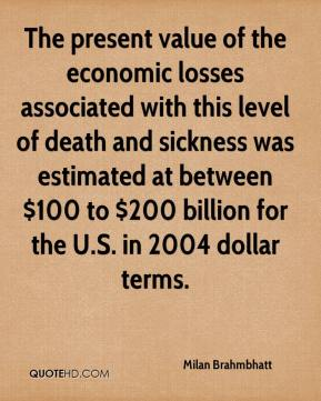 Milan Brahmbhatt  - The present value of the economic losses associated with this level of death and sickness was estimated at between $100 to $200 billion for the U.S. in 2004 dollar terms.