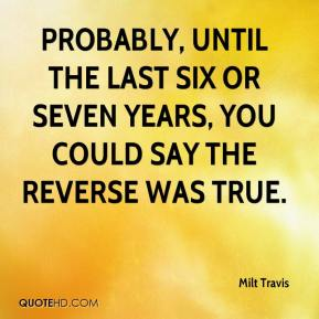 Milt Travis  - Probably, until the last six or seven years, you could say the reverse was true.