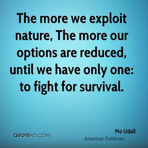 Mo Udall - The more we exploit nature, The more our options are reduced, until we have only one: to fight for survival.