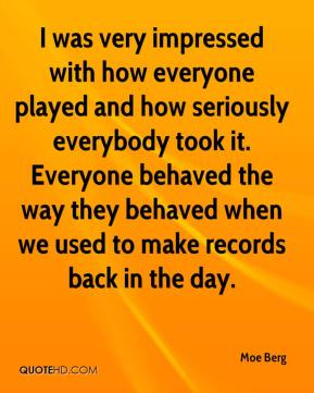 Moe Berg  - I was very impressed with how everyone played and how seriously everybody took it. Everyone behaved the way they behaved when we used to make records back in the day.