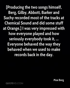 Moe Berg  - [Producing the two songs himself, Berg, Gilby, Abbott, Barker and Suchy recorded most of the tracks at Chemical Sound and did some stuff at Orange.] I was very impressed with how everyone played and how seriously everybody took it, ... Everyone behaved the way they behaved when we used to make records back in the day.
