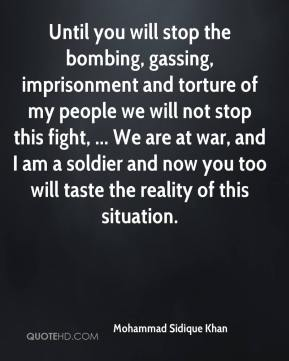 Mohammad Sidique Khan  - Until you will stop the bombing, gassing, imprisonment and torture of my people we will not stop this fight, ... We are at war, and I am a soldier and now you too will taste the reality of this situation.