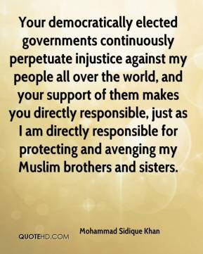Mohammad Sidique Khan  - Your democratically elected governments continuously perpetuate injustice against my people all over the world, and your support of them makes you directly responsible, just as I am directly responsible for protecting and avenging my Muslim brothers and sisters.