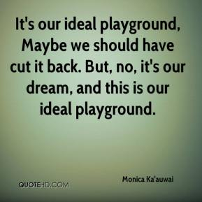 Monica Ka'auwai  - It's our ideal playground, Maybe we should have cut it back. But, no, it's our dream, and this is our ideal playground.