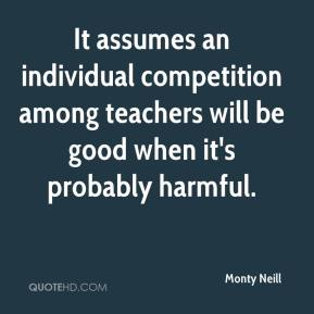 Monty Neill  - It assumes an individual competition among teachers will be good when it's probably harmful.