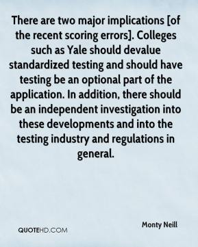 Monty Neill  - There are two major implications [of the recent scoring errors]. Colleges such as Yale should devalue standardized testing and should have testing be an optional part of the application. In addition, there should be an independent investigation into these developments and into the testing industry and regulations in general.