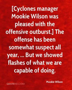 Mookie Wilson  - [Cyclones manager Mookie Wilson was pleased with the offensive outburst.] The offense has been somewhat suspect all year, ... But we showed flashes of what we are capable of doing.