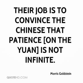 Morris Goldstein  - Their job is to convince the Chinese that patience [on the yuan] is not infinite.