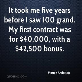 It took me five years before I saw 100 grand. My first contract was for $40,000, with a $42,500 bonus.
