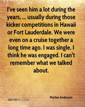 I've seen him a lot during the years, ... usually during those kicker competitions in Hawaii or Fort Lauderdale. We were even on a cruise together a long time ago. I was single. I think he was engaged. I can't remember what we talked about.