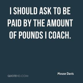 Mouse Davis  - I should ask to be paid by the amount of pounds I coach.