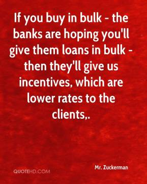 Mr. Zuckerman  - If you buy in bulk - the banks are hoping you'll give them loans in bulk - then they'll give us incentives, which are lower rates to the clients.