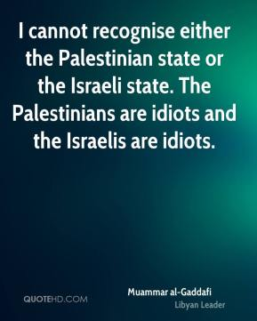 Muammar al-Gaddafi - I cannot recognise either the Palestinian state or the Israeli state. The Palestinians are idiots and the Israelis are idiots.