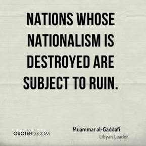 Muammar al-Gaddafi - Nations whose nationalism is destroyed are subject to ruin.