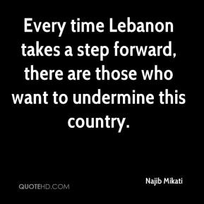 Najib Mikati  - Every time Lebanon takes a step forward, there are those who want to undermine this country.