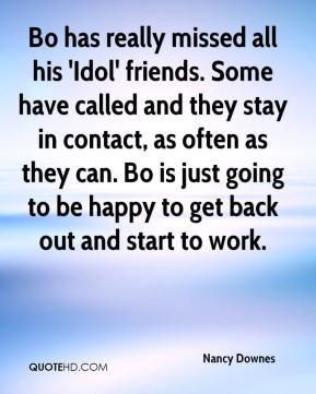 Nancy Downes  - Bo has really missed all his 'Idol' friends. Some have called and they stay in contact, as often as they can. Bo is just going to be happy to get back out and start to work.