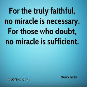 Nancy Gibbs  - For the truly faithful, no miracle is necessary. For those who doubt, no miracle is sufficient.