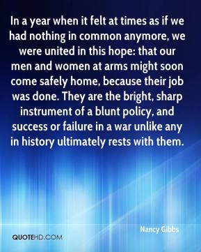 In a year when it felt at times as if we had nothing in common anymore, we were united in this hope: that our men and women at arms might soon come safely home, because their job was done. They are the bright, sharp instrument of a blunt policy, and success or failure in a war unlike any in history ultimately rests with them.